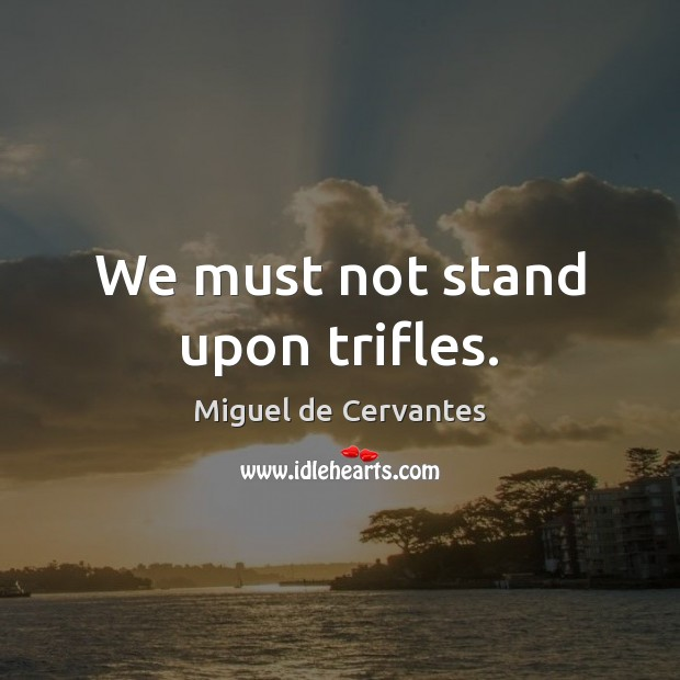 We must not stand upon trifles. Miguel de Cervantes Picture Quote
