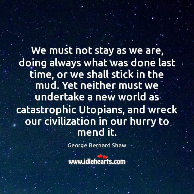 We must not stay as we are, doing always what was done George Bernard Shaw Picture Quote