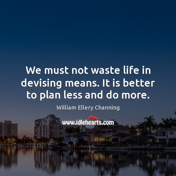 We must not waste life in devising means. It is better to plan less and do more. William Ellery Channing Picture Quote