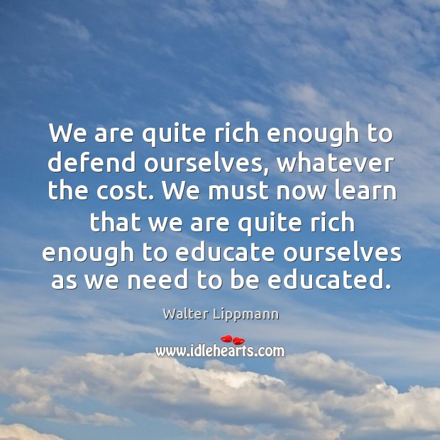 We must now learn that we are quite rich enough to educate ourselves as we need to be educated. Image