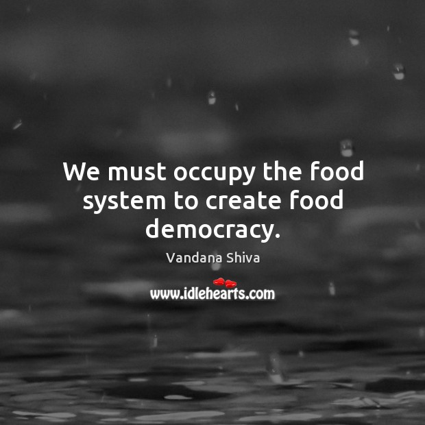 We must occupy the food system to create food democracy. Vandana Shiva Picture Quote