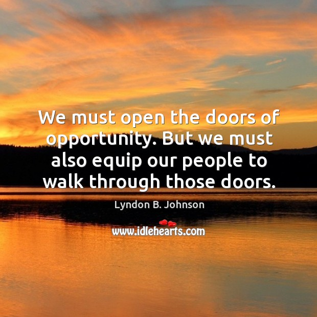 We must open the doors of opportunity. But we must also equip our people to walk through those doors. Image