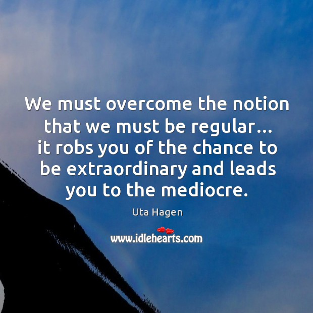 We must overcome the notion that we must be regular… it robs you of the chance to Image
