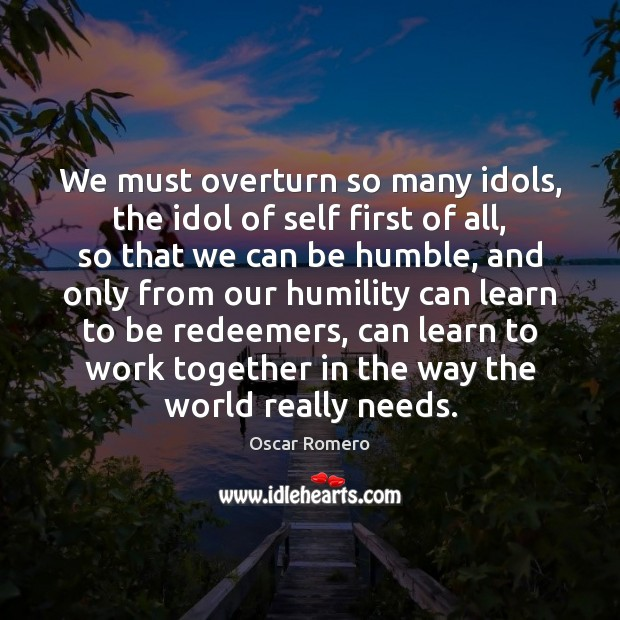 We must overturn so many idols, the idol of self first of Oscar Romero Picture Quote