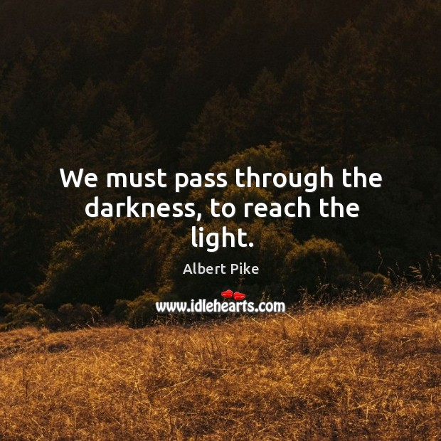 We must pass through the darkness, to reach the light. Albert Pike Picture Quote