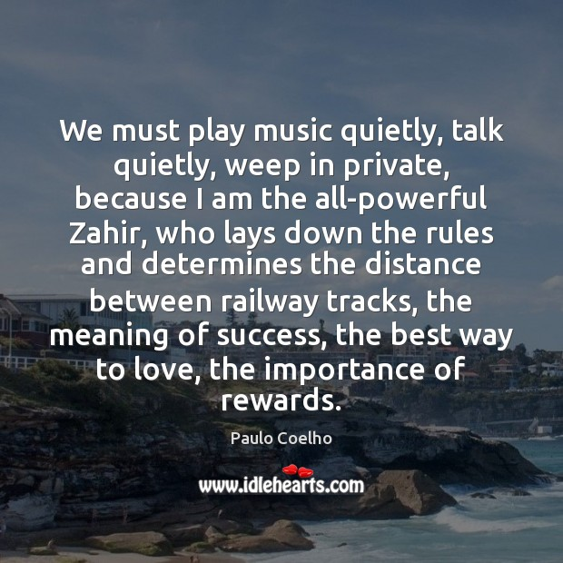 We must play music quietly, talk quietly, weep in private, because I Paulo Coelho Picture Quote