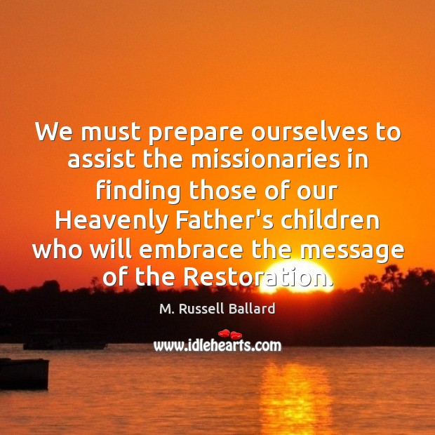 We must prepare ourselves to assist the missionaries in finding those of Image