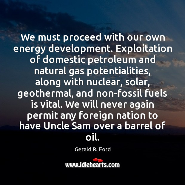 We must proceed with our own energy development. Exploitation of domestic petroleum Gerald R. Ford Picture Quote