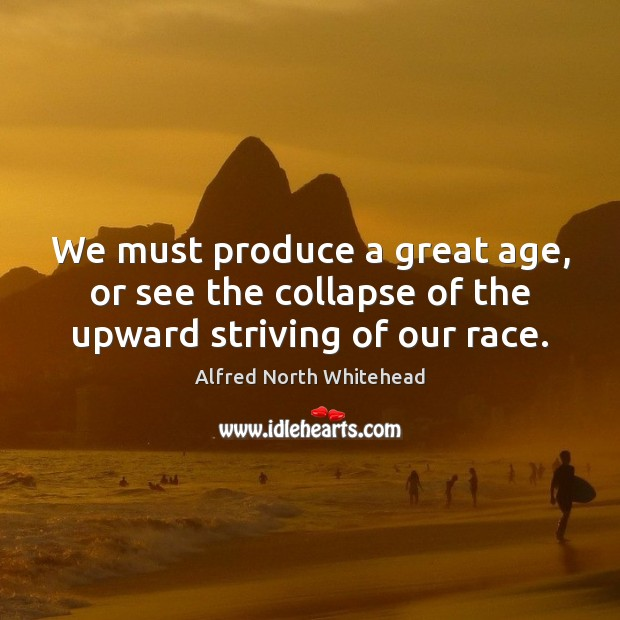 We must produce a great age, or see the collapse of the upward striving of our race. Image