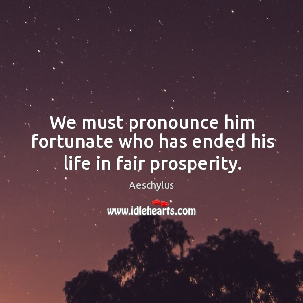 We must pronounce him fortunate who has ended his life in fair prosperity. Image