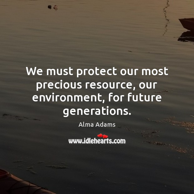 Image, We must protect our most precious resource, our environment, for future generations.