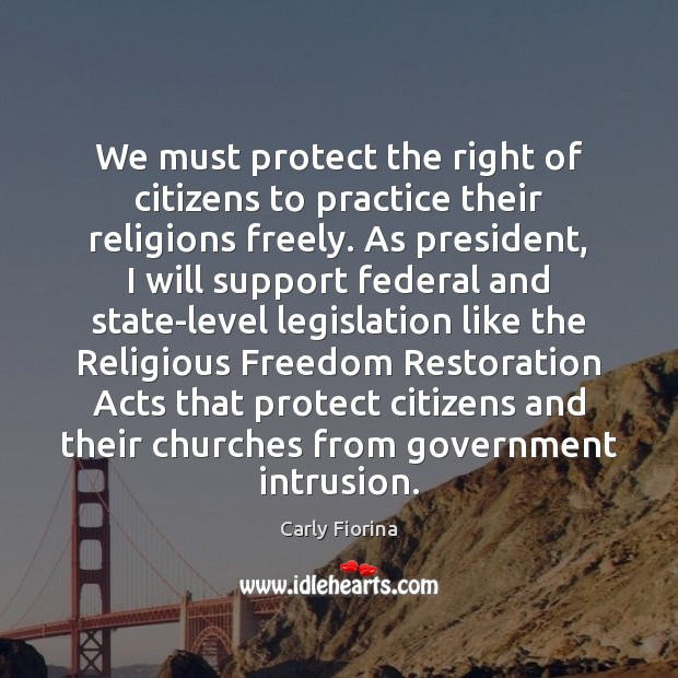 We must protect the right of citizens to practice their religions freely. Carly Fiorina Picture Quote