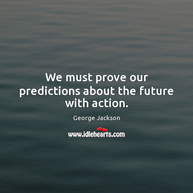 Image, We must prove our predictions about the future with action.