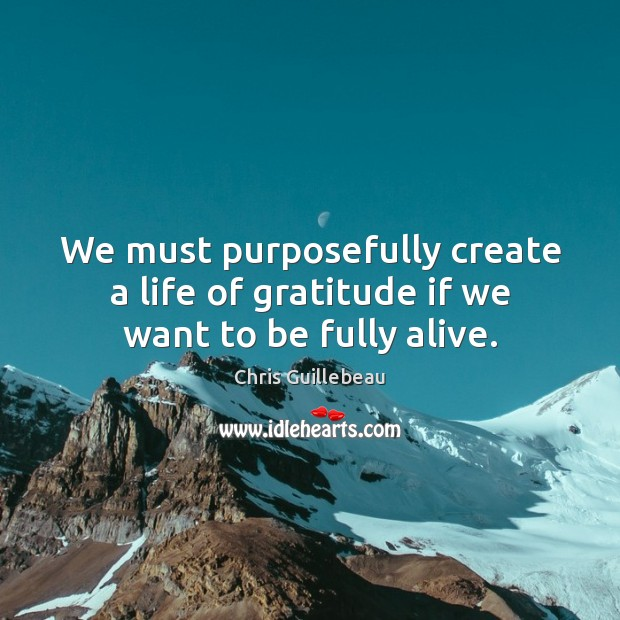 Image, We must purposefully create a life of gratitude if we want to be fully alive.