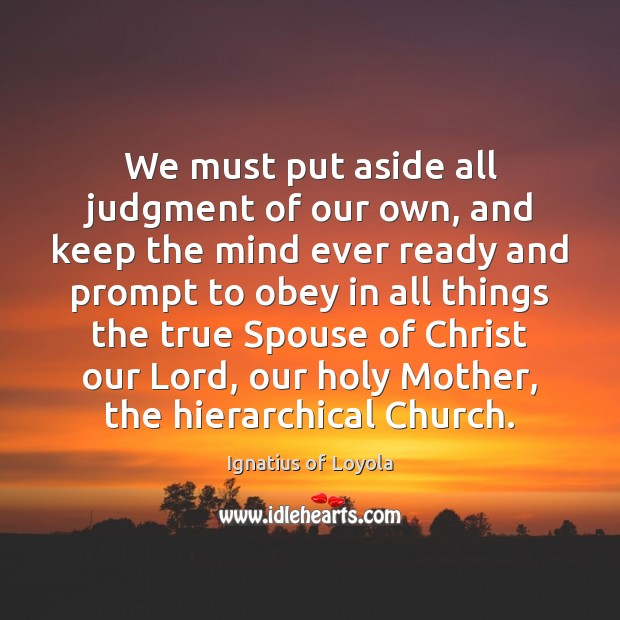 We must put aside all judgment of our own, and keep the Image