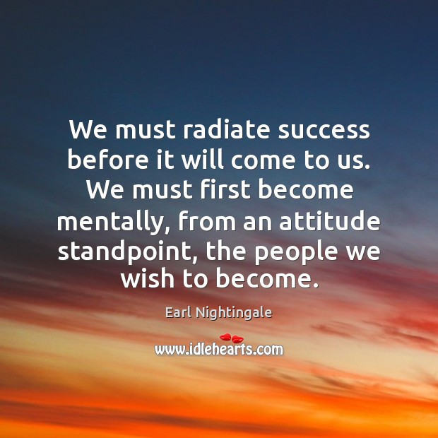 We must radiate success before it will come to us. We must Earl Nightingale Picture Quote