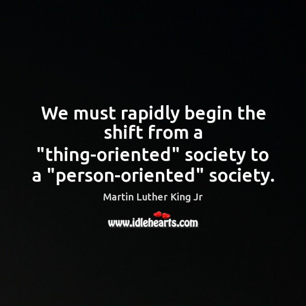 """We must rapidly begin the shift from a """"thing-oriented"""" society to a """" Image"""