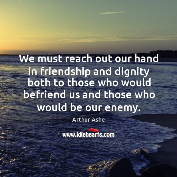 We must reach out our hand in friendship and dignity both to those who would befriend Arthur Ashe Picture Quote