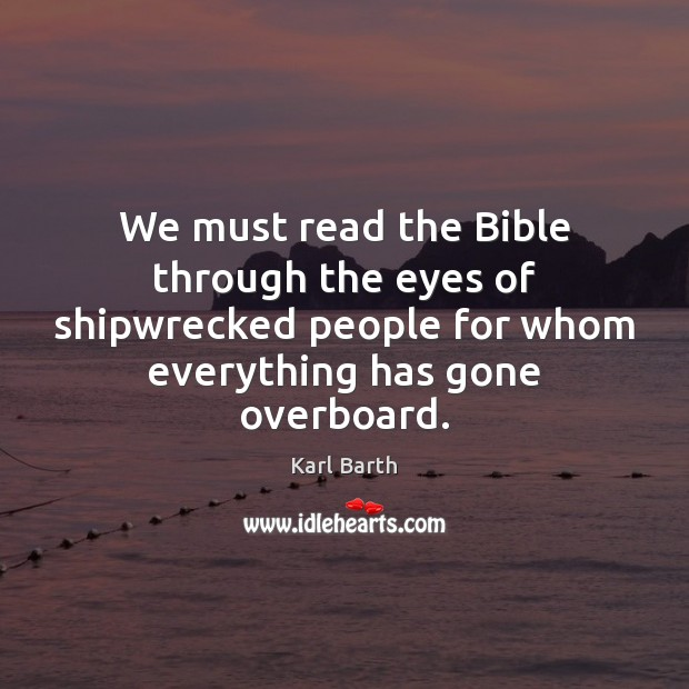 We must read the Bible through the eyes of shipwrecked people for Karl Barth Picture Quote