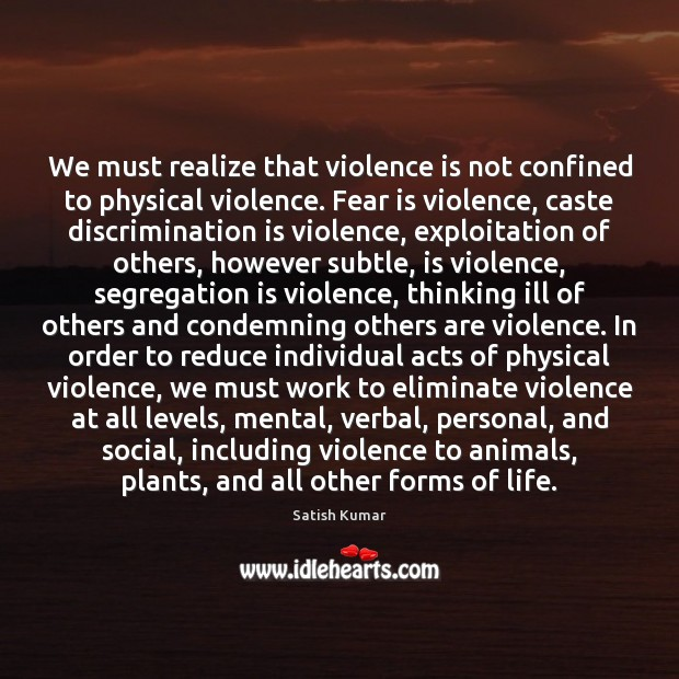 We must realize that violence is not confined to physical violence. Fear Satish Kumar Picture Quote