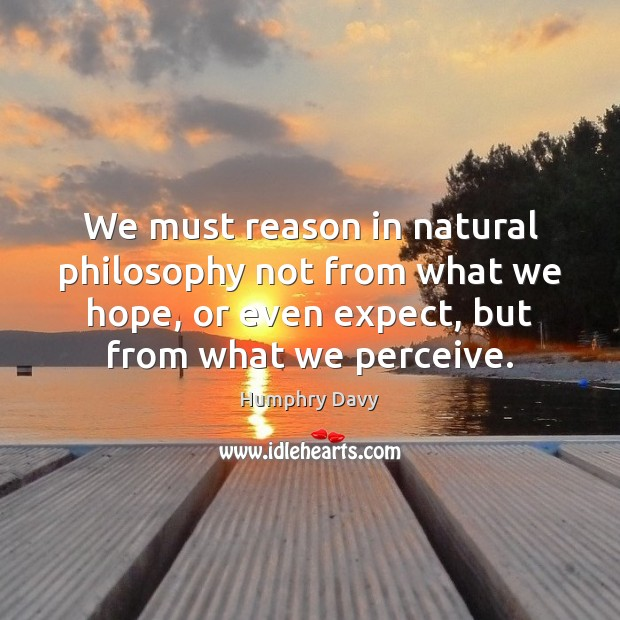 We must reason in natural philosophy not from what we hope, or Image