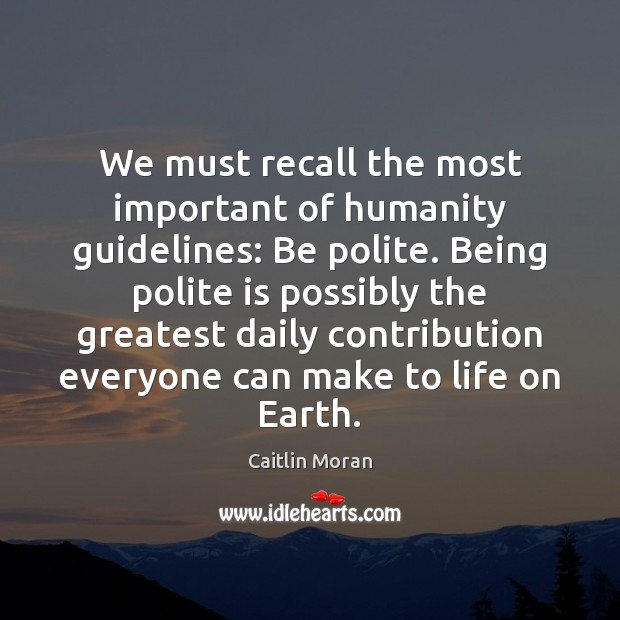 We must recall the most important of humanity guidelines: Be polite. Being Caitlin Moran Picture Quote