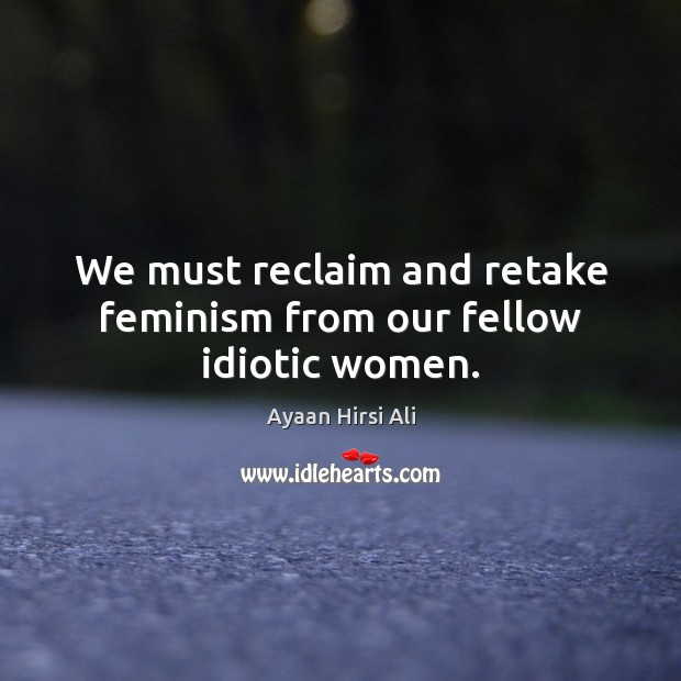 We must reclaim and retake feminism from our fellow idiotic women. Ayaan Hirsi Ali Picture Quote