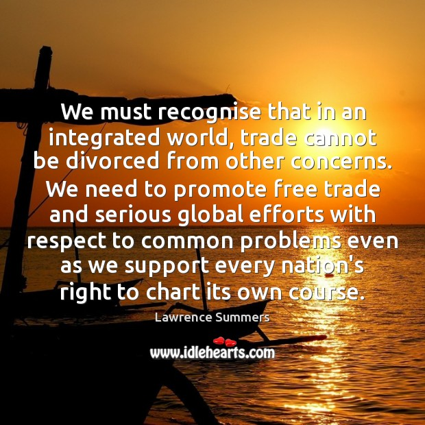 We must recognise that in an integrated world, trade cannot be divorced Lawrence Summers Picture Quote