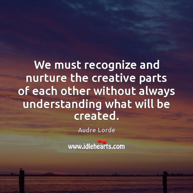 We must recognize and nurture the creative parts of each other without Image