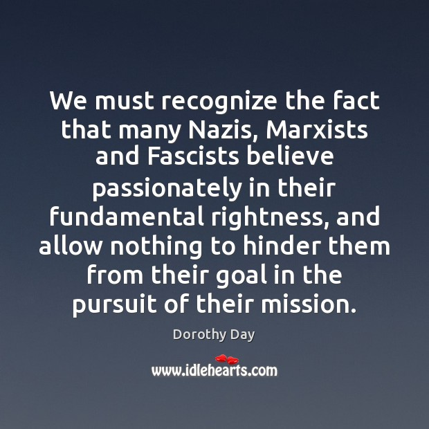 We must recognize the fact that many Nazis, Marxists and Fascists believe Dorothy Day Picture Quote