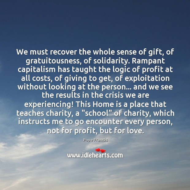 We must recover the whole sense of gift, of gratuitousness, of solidarity. Image