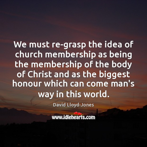 We must re-grasp the idea of church membership as being the membership David Lloyd-Jones Picture Quote