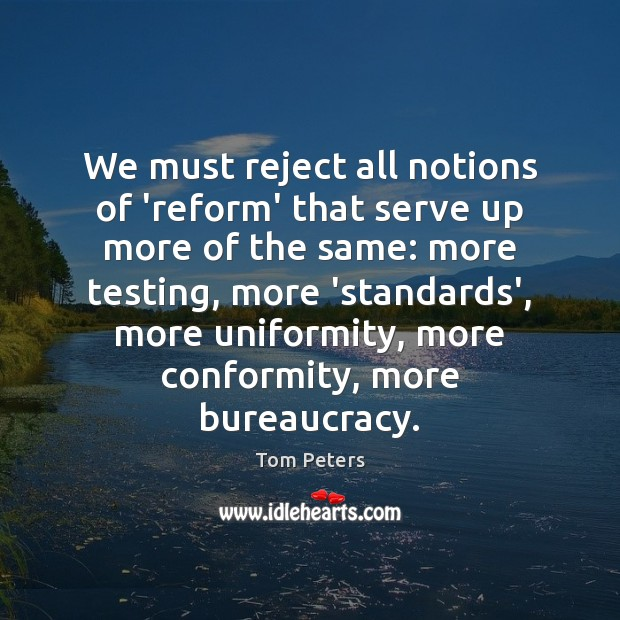 We must reject all notions of 'reform' that serve up more of Tom Peters Picture Quote
