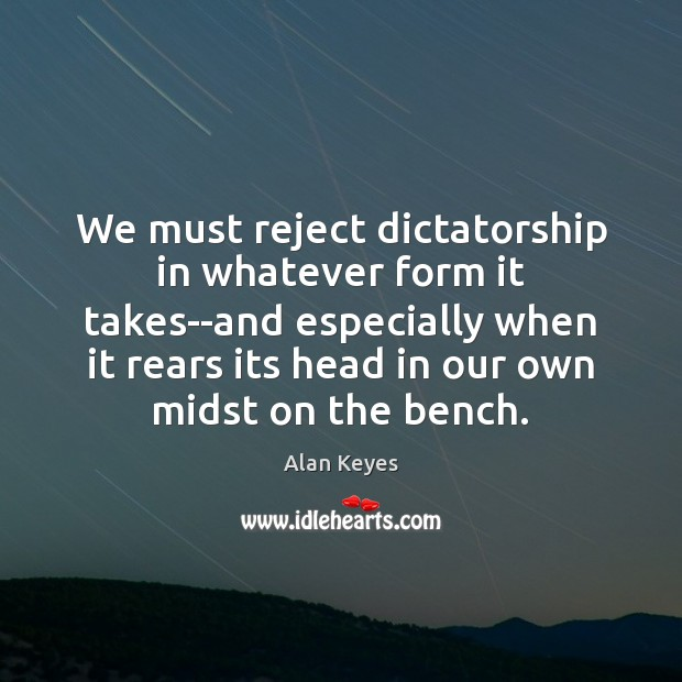 We must reject dictatorship in whatever form it takes–and especially when it Image