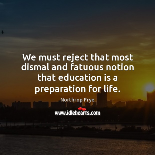 We must reject that most dismal and fatuous notion that education is Northrop Frye Picture Quote