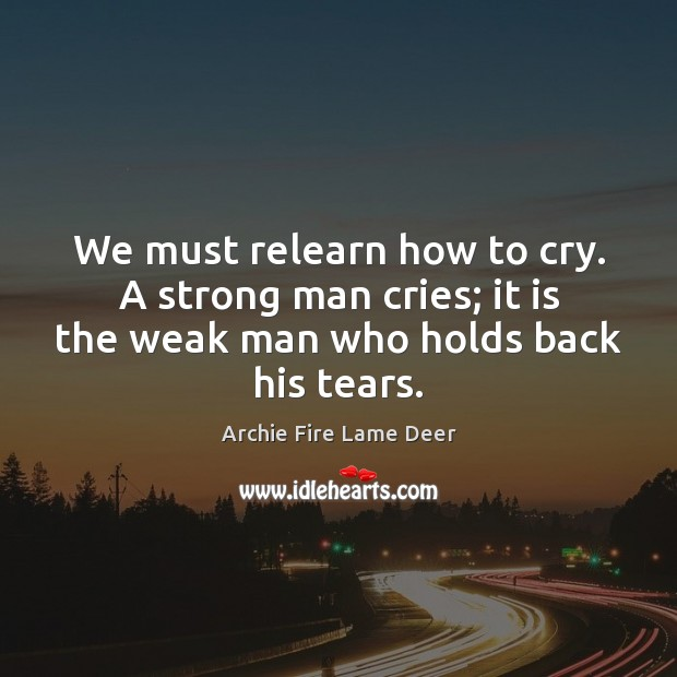 We must relearn how to cry. A strong man cries; it is Image
