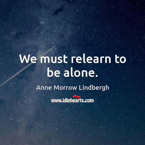 We must relearn to be alone. Anne Morrow Lindbergh Picture Quote