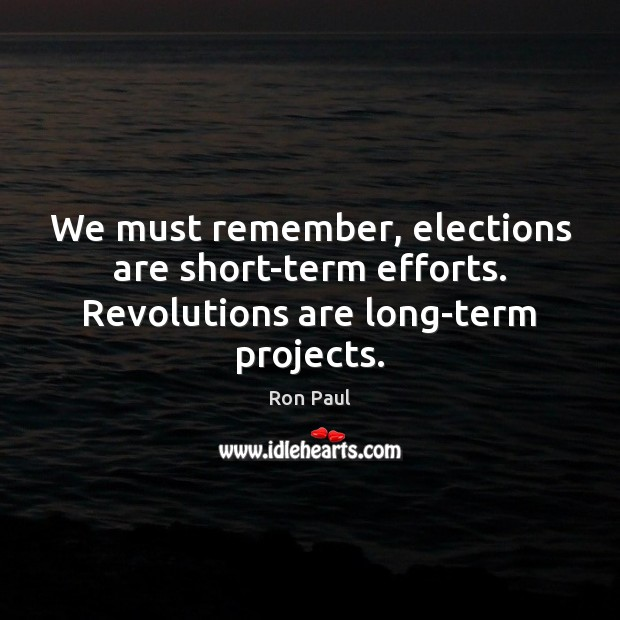 Image, We must remember, elections are short-term efforts. Revolutions are long-term projects.