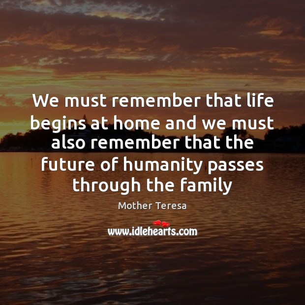 We must remember that life begins at home and we must also Image