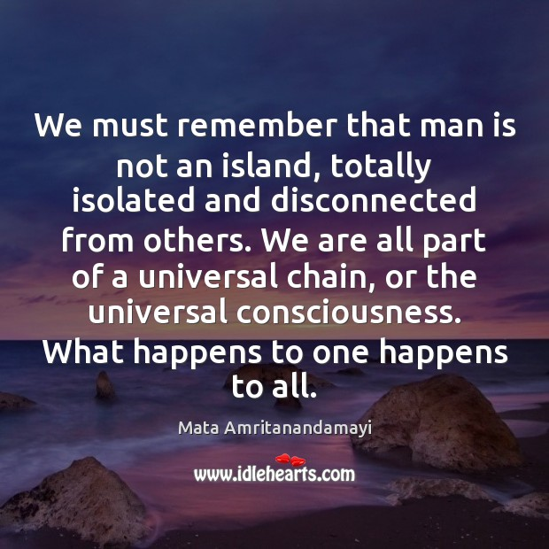We must remember that man is not an island, totally isolated and Mata Amritanandamayi Picture Quote
