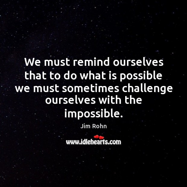 We must remind ourselves that to do what is possible we must Image
