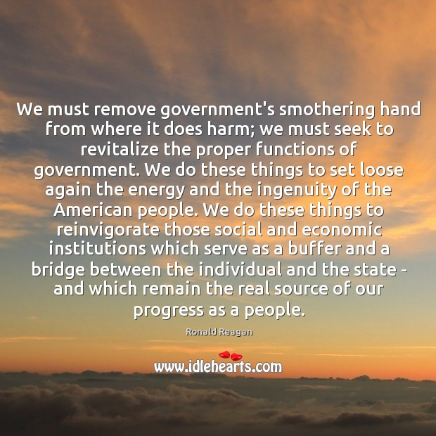 We must remove government's smothering hand from where it does harm; we Image
