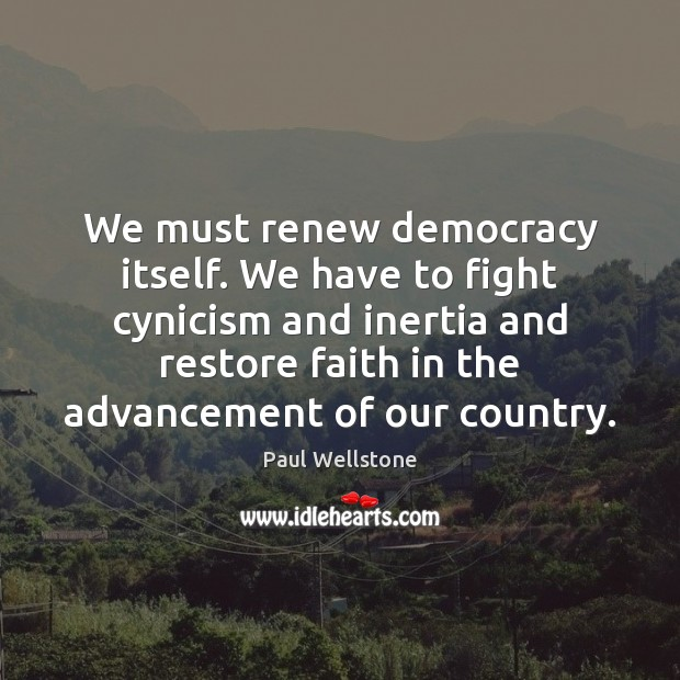 We must renew democracy itself. We have to fight cynicism and inertia Paul Wellstone Picture Quote