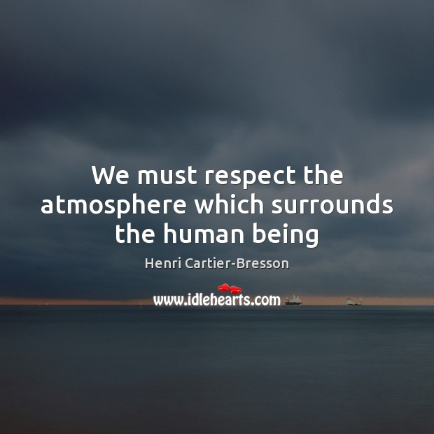 We must respect the atmosphere which surrounds the human being Henri Cartier-Bresson Picture Quote