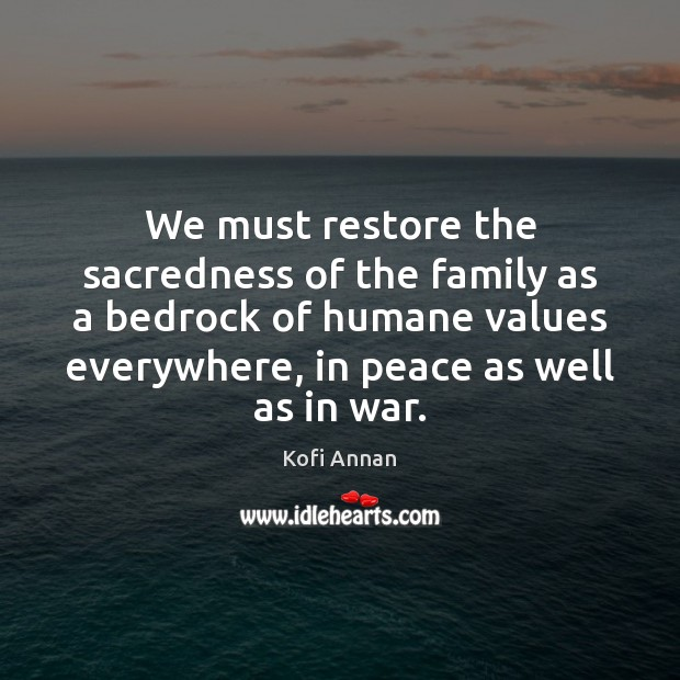 We must restore the sacredness of the family as a bedrock of Kofi Annan Picture Quote