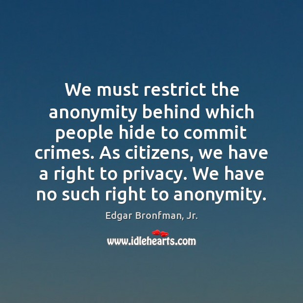 We must restrict the anonymity behind which people hide to commit crimes. Image