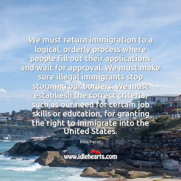 We must return immigration to a logical, orderly process where people fill Ross Perot Picture Quote