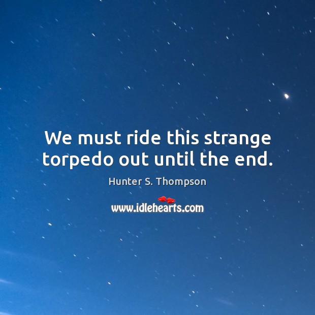 We must ride this strange torpedo out until the end. Image