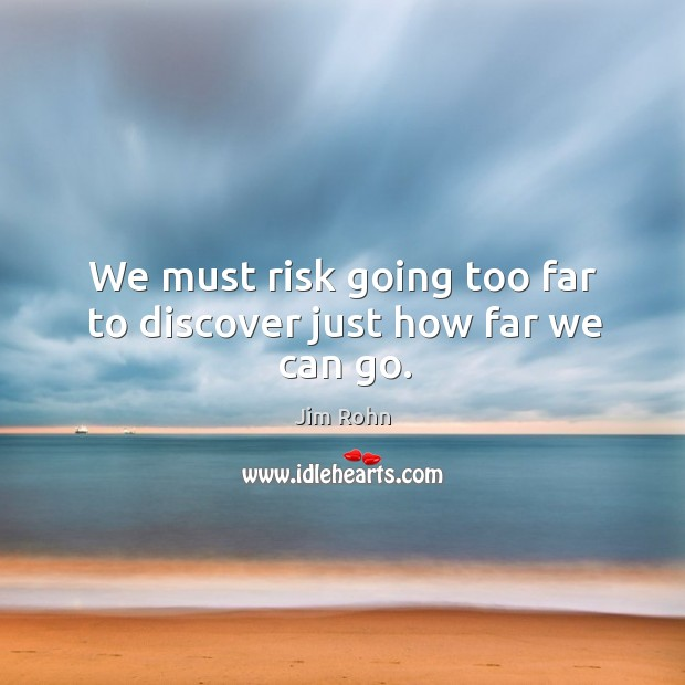 We must risk going too far to discover just how far we can go. Image