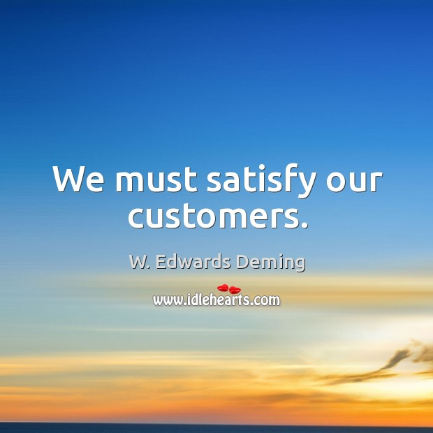 We must satisfy our customers. W. Edwards Deming Picture Quote